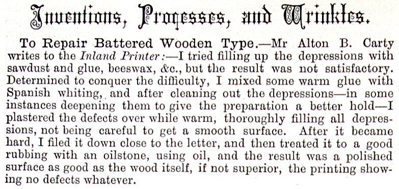Mr Alton B. Carty writes to the Inland Printer:-I  tried filling up the depressions with sawdust and glue, beeswax, &c., but the  result was not satisfactory. Determined to conquer the difficulty, I mixed some  warm glue with Spanish whiting, and after cleaning out the depressions-in some  instances deepening them to give the preparation a better hold-I plastered the  defects over while warm, thoroughly filling all depressions, not being careful  to get a smooth surface. After it became hard, I filed it down close to the  letter, and then treated it to a good rubbing with an oilstone, using oil, and  the result was a polished surface as good as the wood itself, if not superior,  the printing showing no defects whatever.